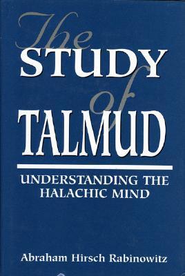 The Study of Talmud: Understanding the Halachic Mind  by  Abraham Hirsch Rabinowitz