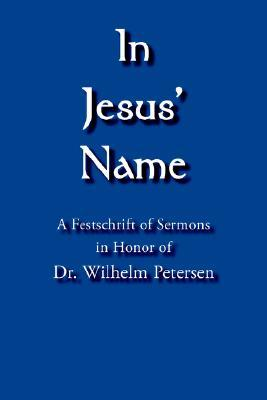 In Jesus Name: A Festschrift of Sermons in Honor of Dr. Wilhelm Petersen  by  Alexander Ring