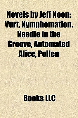Novels  by  Jeff Noon: Vurt, Nymphomation, Needle in the Groove, Automated Alice, Pollen by Books LLC