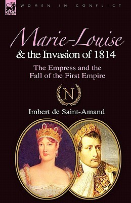 Marie-Louise and the Invasion of 1814: The Empress and the Fall of the First Empire  by  Imbert de Saint-Amand