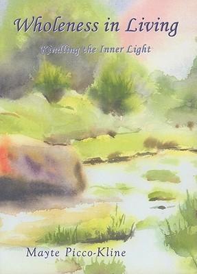 Wholeness in Living: Kindling the Inner Light  by  Mayte Picco-Kline
