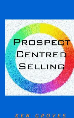 Prospect Centred Selling Ken Groves