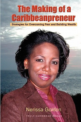 The Making of a Caribbeanpreneur: Strategies for Overcoming Fear and Building Wealth Nerissa Golden