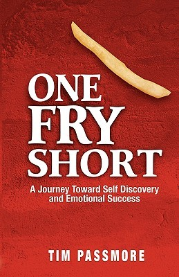 One Fry Short: A Journey Toward Self Discovery and Emotional Success Tim Passmore
