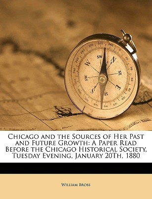 Chicago and the Sources of Her Past and Future Growth: A Paper Read Before the Chicago Historical Society, Tuesday Evening, January 20th, 1880  by  William Bross