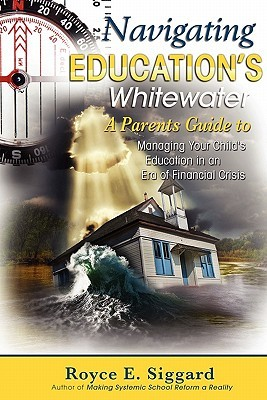 Navigating Educations Whitewater: A Parents Guide to Managing Your Childs Education in an Era of Financial Crisis  by  Royce E. Siggard