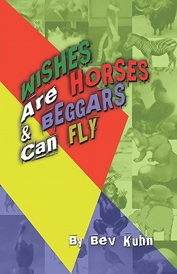 Wishes Are Horses and Beggars Can Fly Bev Kuhn