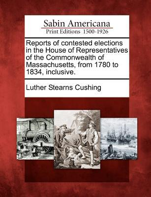 Reports of Contested Elections in the House of Representatives of the Commonwealth of Massachusetts, from 1780 to 1834, Inclusive. Luther Stearns Cushing