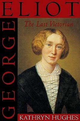 George Eliot the Last Victorian Kathryn Hughes