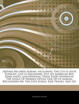 Artemis Records Albums, including: The City Is Alive Tonight...live In Baltimore, Just An American Boy, Dark Angel (soundtrack), Enjoy Every Sandwich: The Songs Of Warren Zevon, One Of Us (album), Reconsider Me: The Love Songs, Side Tracks, Safe Hephaestus Books