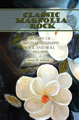 Classic Magnolia Rock: History of Original Mississippi Rock and Roll 1953-1970  by  Johnny W. Sumrall Jr.