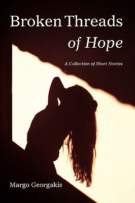 Broken Threads of Hope: A Collection of Short Stories Margo Georgakis