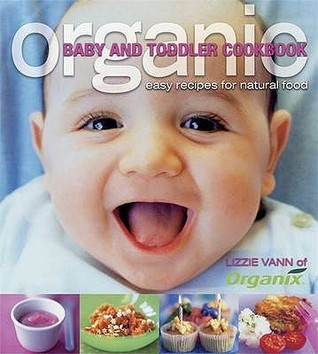 Organic Baby And Toddler Cookbook: Easy Recipes For Natural Food  by  Lizzie Vann