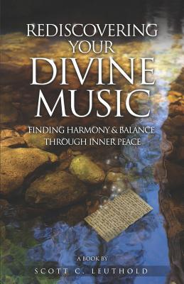 Rediscovering Your Divine Music: Finding Harmony & Balance Through Inner Peace  by  Scott C. Leuthold