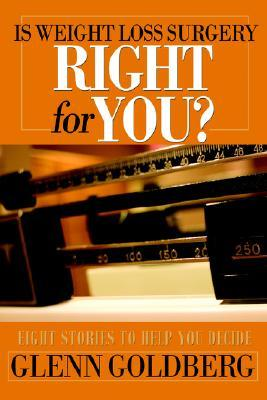 Is Weight Loss Surgery Right for You?: Eight Stories to Help You Decide Glenn Goldberg