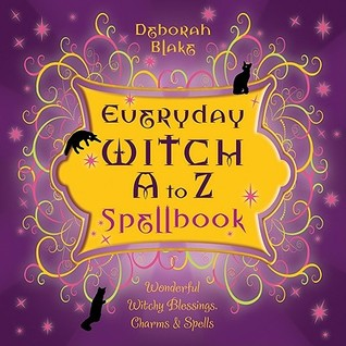 Everyday Witch A to Z Spellbook: Wonderfully Witchy Blessings, Charms Spells