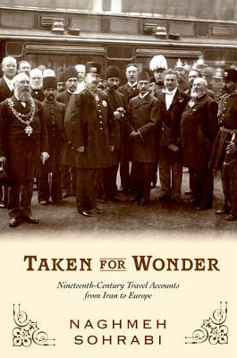 Taken for Wonder: Nineteenth-Century Travel Accounts from Iran to Europe  by  Naghmeh Sohrabi