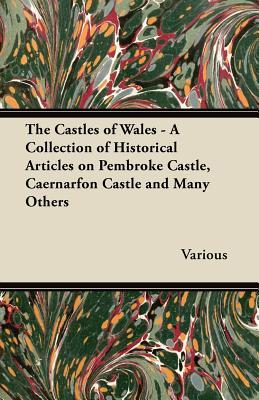 The Castles of Wales - A Collection of Historical Articles on Pembroke Castle, Caernarfon Castle and Many Others  by  Various