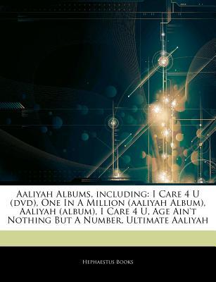 Articles on Aaliyah Albums, Including: I Care 4 U (DVD), One in a Million (Aaliyah Album), Aaliyah (Album), I Care 4 U, Age Aint Nothing But a Number Hephaestus Books