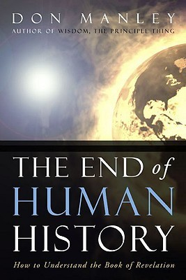 The End of Human History: How to Understand the Book of Revelation  by  Don Manley