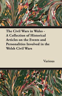 The Civil Wars in Wales - A Collection of Historical Articles on the Events and Personalities Involved in the Welsh Civil Wars  by  Various