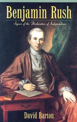 Benjamin Rush: Signer of the Declaration of Independence  by  David Barton