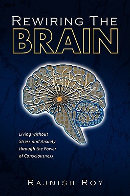Rewiring the Brain: Living without Stress and Anxiety through the Power of Consciousness Rajnish Roy