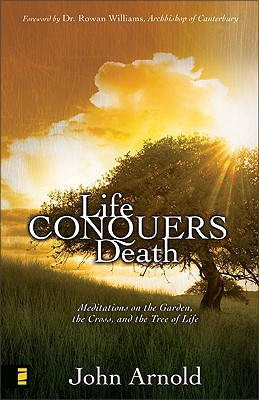 Life Conquers Death: Meditations on the Garden, the Cross, and the Tree of Life  by  John Arnold
