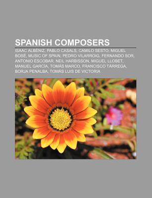 Spanish Composers: Isaac Alb Niz, Pablo Casals, Camilo Sesto, Miguel Bos , Music of Spain, Pedro Vilarroig, Fernando Sor, Antonio Escobar  by  Books LLC