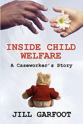 Inside Child Welfare: A Caseworkers Story Jill Garfoot
