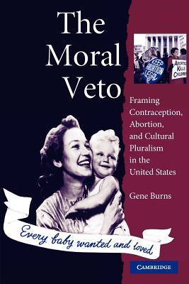 The Moral Veto: Framing Contraception, Abortion, and Cultural Pluralism in the United States Gene Burns