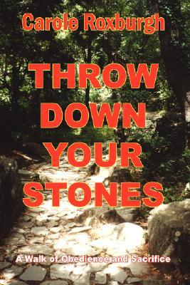 Throw Down Your Stones: A Walk of Obedience and Sacrifice  by  Carole Roxburgh