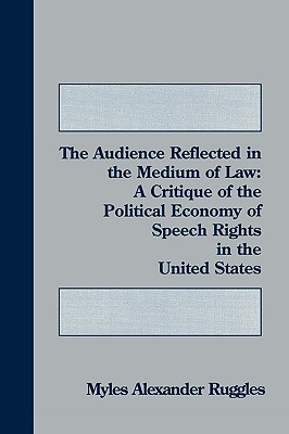 The Audience Reflected in the Medium of Law: A Critique of the Political Economy of Speech Rights in the United States  by  Myles Alexander Ruggles