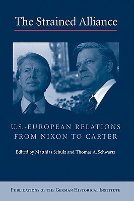 The Strained Alliance: U.S.-European Relations from Nixon to Carter  by  Matthias Schulz