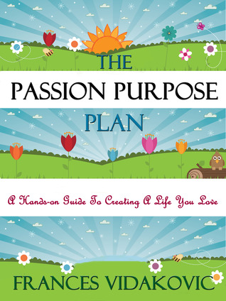The Passion Purpose Plan: A Hands-On Guide to Creating A Life You Love Frances Vidakovic