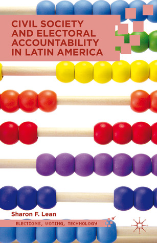 Civil Society and Electoral Accountability in Latin America  by  Sharon F. Lean