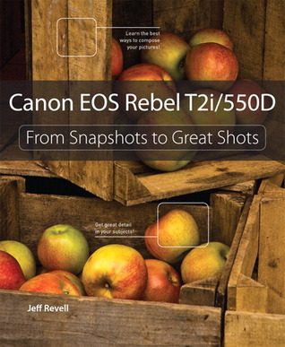 Canon EOS Rebel T2i / 550D: From Snapshots to Great Shots Jeff Revell