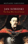 Jan Sobieski: The King Who Saved Europe
