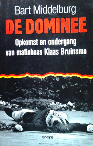De Dominee: Opkomst en ondergang van mafiabaas Klaas Bruinsma  by  Bart Middelburg