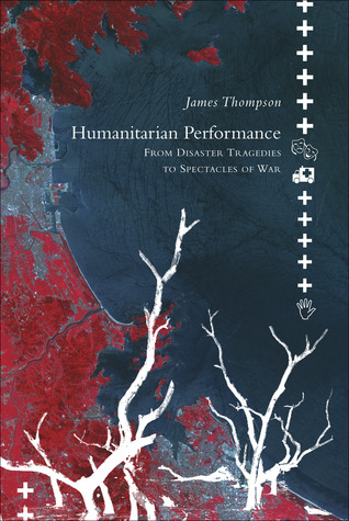 Humanitarian Performance: From Disaster Tragedies to Spectacles of War  by  James  Thompson