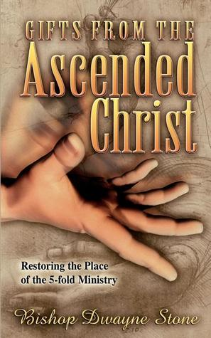 Gifts from the Ascended Christ: Restoring the Place of the Five-Fold Ministry  by  Dwayne Stone