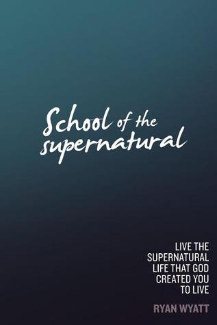 School of the Supernatural: Live the Supernatural Life That God Created You to Live Ryan Wyatt