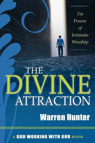 The Divine Attraction: The Power of Intimate Worship Warren Hunter