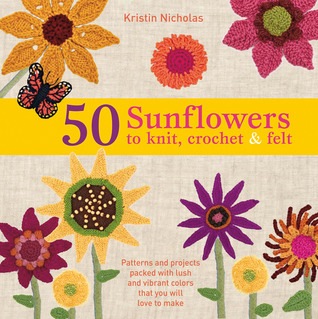 50 Sunflowers to Knit, Crochet & Felt by Kristin Nicholas