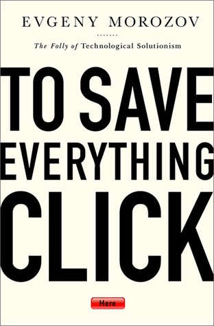 To Save Everything, Click Here: The Folly of Technological Solutionism (2013)