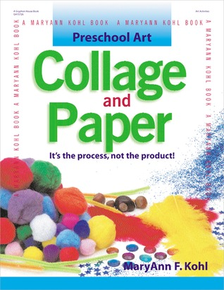 Preschool Art: Collage & Paper: Its the Process, Not the Product MaryAnn F. Kohl