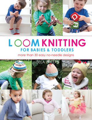 Loom Knitting for Babies & Toddlers by Isela Phelps