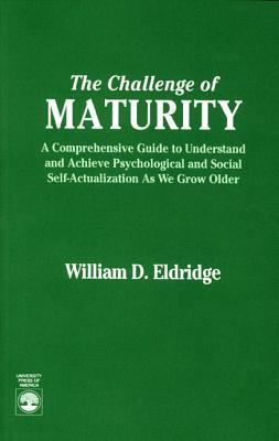 The Challenge Of Maturity: A Comprehensive Guide To Understand And Achieve Psychological And Social Self Actualization As We Grow Older William D. Eldridge