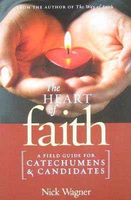 The Heart of Faith: A Field Guide for Catechumens and Candidates Nick Wagner