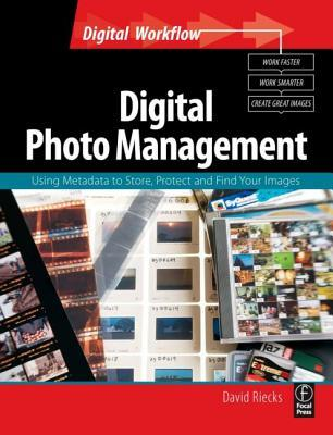 Digital Photo Management: Using Metadata to Store, Protect and Find Your Images  by  David Riecks